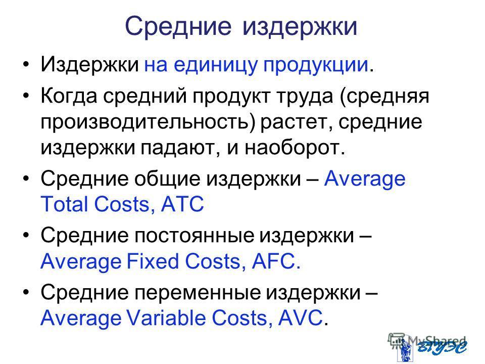 Средние издержки Издержки на единицу продукции. Когда средний продукт труда (средняя производительность) растет, средние издержки падают, и наоборот. Средние общие издержки – Average Total Costs, ATC Средние постоянные издержки – Average Fixed Costs,