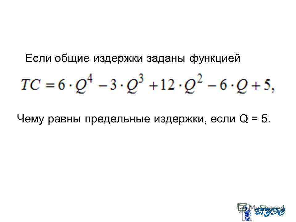 Чему равны предельные издержки, если Q = 5. Если общие издержки заданы функцией