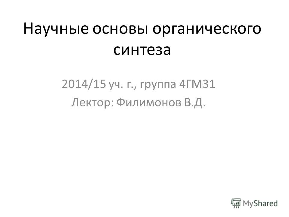 Научные основы органического синтеза 2014/15 уч. г., группа 4ГМ31 Лектор: Филимонов В.Д.