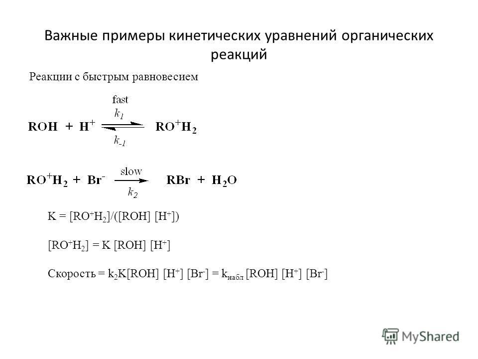 Важные примеры кинетических уравнений органических реакций Реакции с быстрым равновесием K = [RO + H 2 ]/([ROH] [H + ]) [RO + H 2 ] = K [ROH] [H + ] Скорость = k 2 K[ROH] [H + ] [Br - ] = k набл [ROH] [H + ] [Br - ]