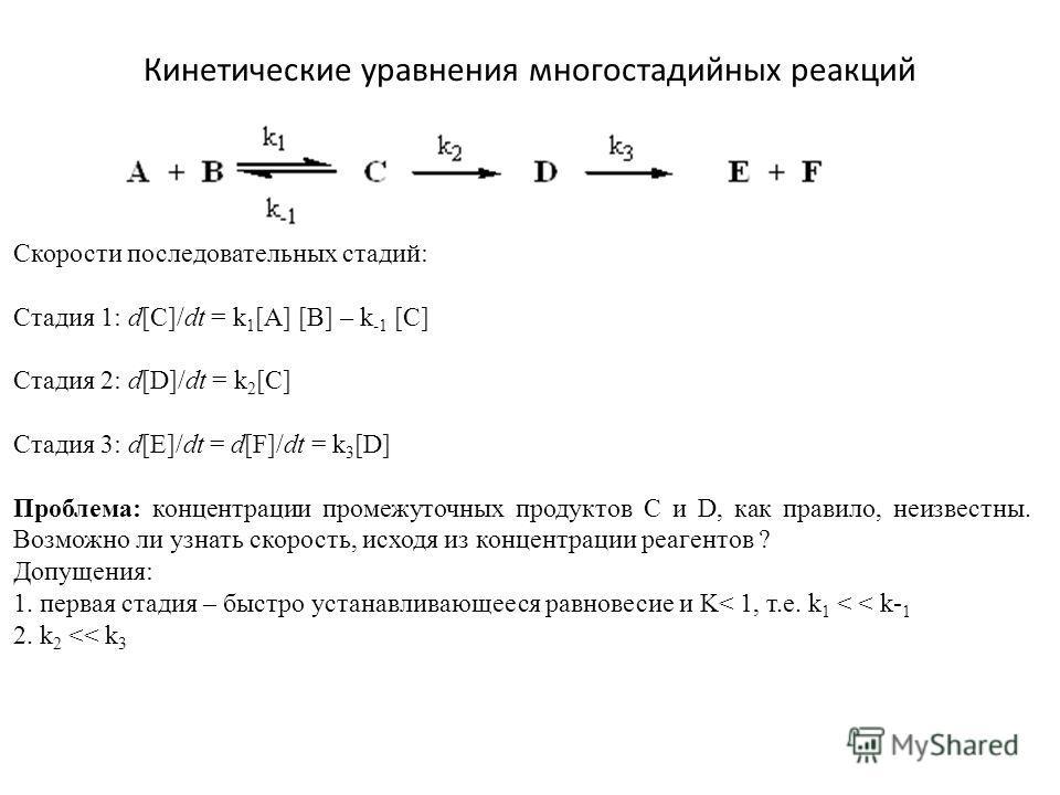 Кинетические уравнения многостадийных реакций Скорости последовательных стадий: Стадия 1: d[C]/dt = k 1 [A] [B] – k -1 [C] Стадия 2: d[D]/dt = k 2 [C] Стадия 3: d[E]/dt = d[F]/dt = k 3 [D] Проблема: концентрации промежуточных продуктов C и D, как пра