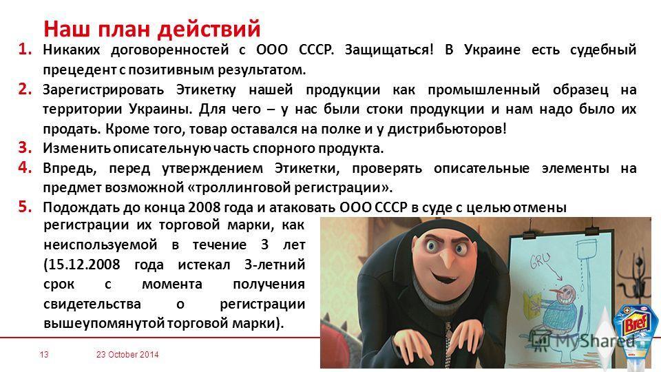 Наш план действий 1. Никаких договоренностей с ООО СССР. Защищаться! В Украине есть судебный прецедент с позитивным результатом. 2. Зарегистрировать Этикетку нашей продукции как промышленный образец на территории Украины. Для чего – у нас были стоки