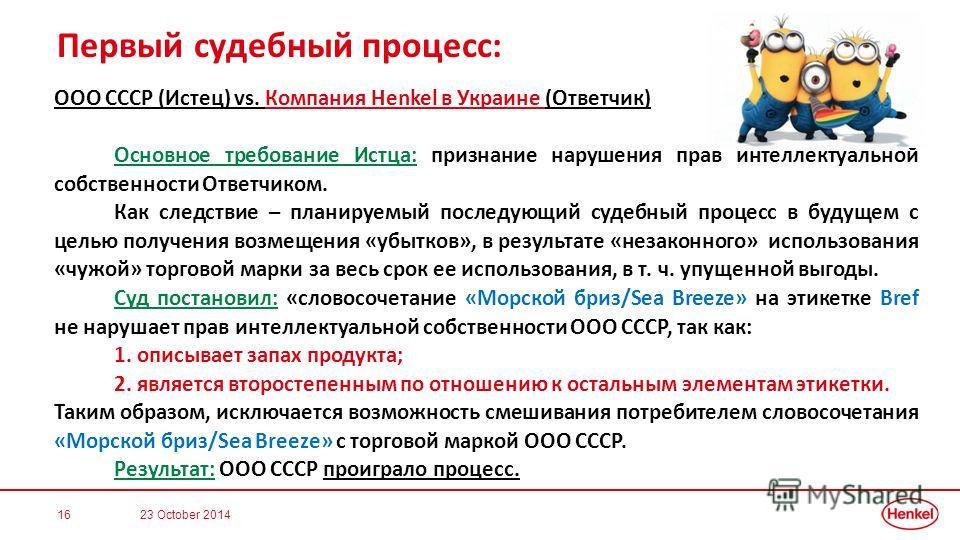 Первый судебный процесс: ООО СССР (Истец) vs. Компания Henkel в Украине (Ответчик) Основное требование Истца: признание нарушения прав интеллектуальной собственности Ответчиком. Как следствие – планируемый последующий судебный процесс в будущем с цел