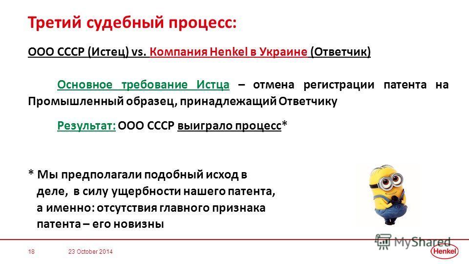 Третий судебный процесс: ООО СССР (Истец) vs. Компания Henkel в Украине (Ответчик) Основное требование Истца – отмена регистрации патента на Промышленный образец, принадлежащий Ответчику Результат: ООО СССР выиграло процесс* * Мы предполагали подобны
