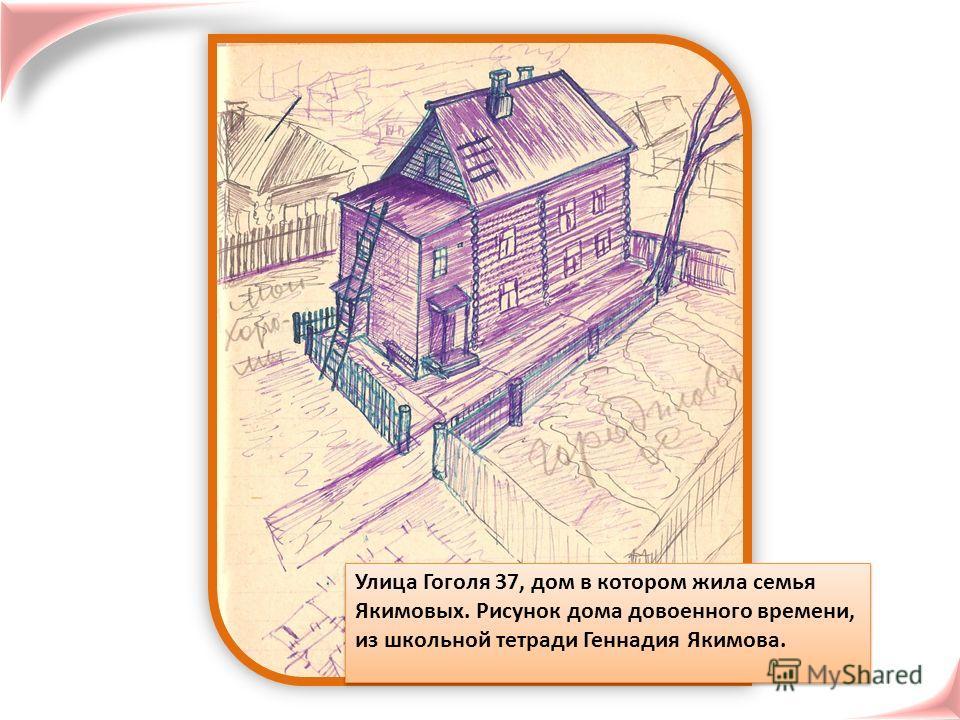 Улица Гоголя 37, дом в котором жила семья Якимовых. Рисунок дома довоенного времени, из школьной тетради Геннадия Якимова.