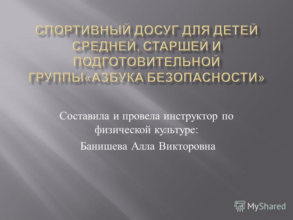 Составила и провела инструктор по физической культуре : Банишева Алла Викторовна