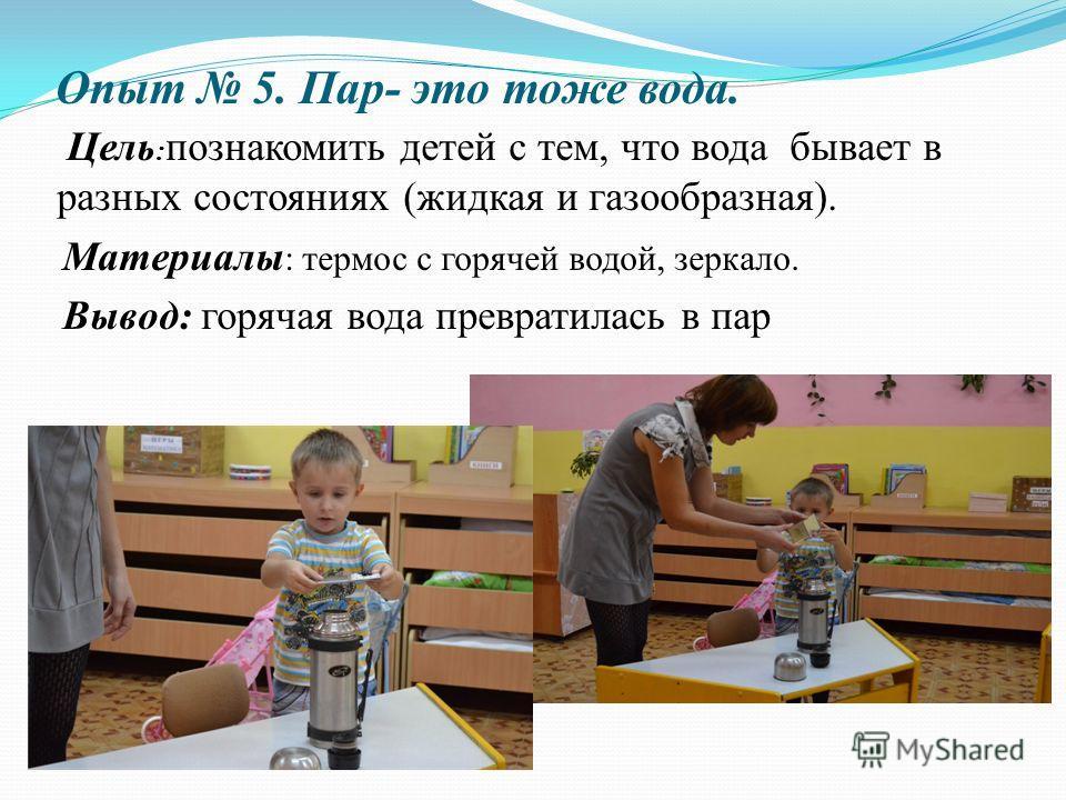 Опыт 5. Пар- это тоже вода. Цель : познакомить детей с тем, что вода бывает в разных состояниях (жидкая и газообразная). Материалы : термос с горячей водой, зеркало. Вывод: горячая вода превратилась в пар