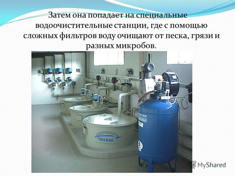 Затем она попадает на специальные водоочистительные станции, где с помощью сложных фильтров воду очищают от песка, грязи и разных микробов.