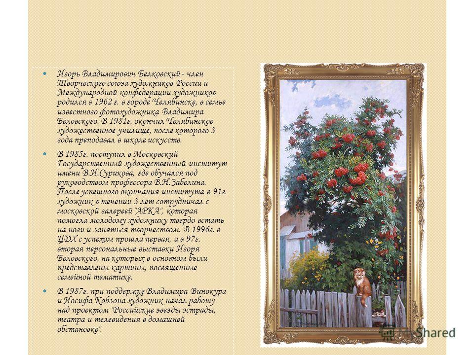 Игорь Владимирович Белковский - член Творческого союза художников России и Международной конфедерации художников родился в 1962 г. в городе Челябинске, в семье известного фотохудожника Владимира Беловского. В 1981 г. окончил Челябинское художественно