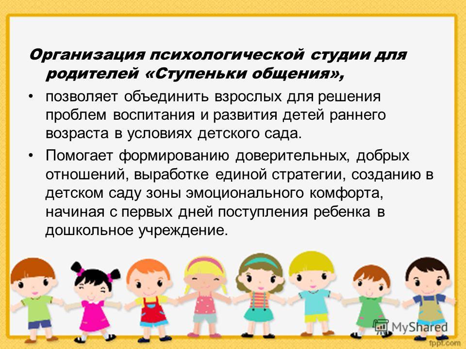 Организация психологической студии для родителей «Ступеньки общения», позволяет объединить взрослых для решения проблем воспитания и развития детей раннего возраста в условиях детского сада. Помогает формированию доверительных, добрых отношений, выра