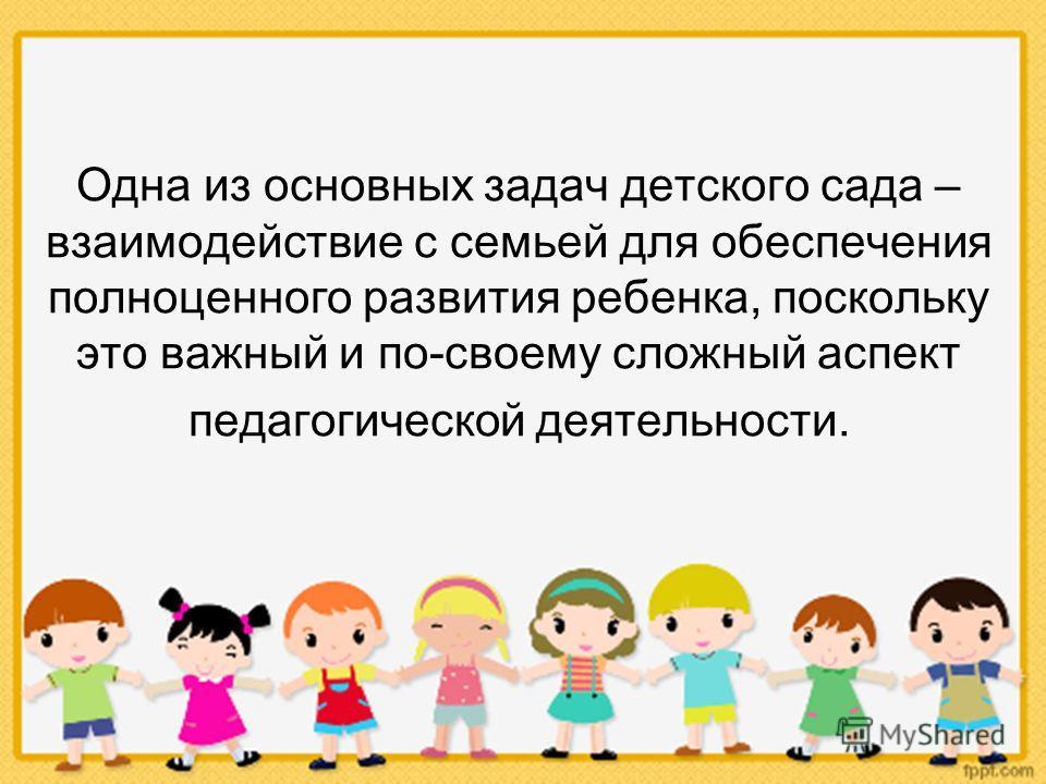Одна из основных задач детского сада – взаимодействие с семьей для обеспечения полноценного развития ребенка, поскольку это важный и по-своему сложный аспект педагогической деятельности.