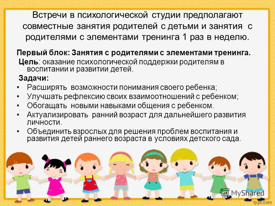 Встречи в психологической студии предполагают совместные занятия родителей с детьми и занятия с родителями с элементами тренинга 1 раз в неделю. Первый блок: Занятия с родителями с элементами тренинга. Цель: оказание психологической поддержки родител