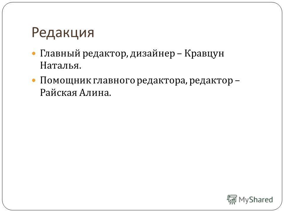 Редакция Главный редактор, дизайнер – Кравцун Наталья. Помощник главного редактора, редактор – Райская Алина.