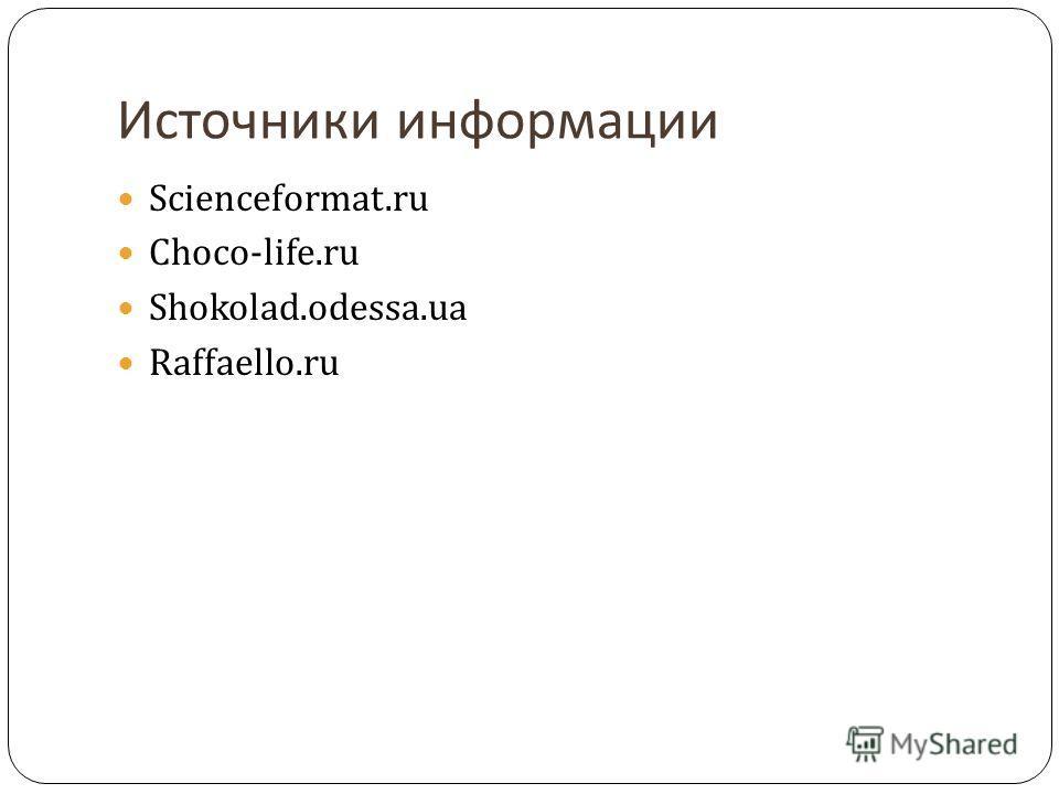 Источники информации Scienceformat.ru Choco-life.ru Shokolad.odessa.ua Raffaello.ru