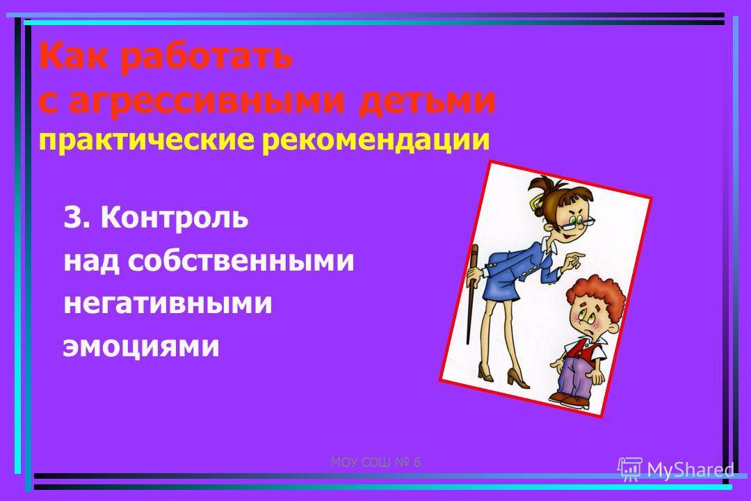 МОУ СОШ 6 Как работать с агрессивными детьми практические рекомендации 3. Контроль над собственными негативными эмоциями