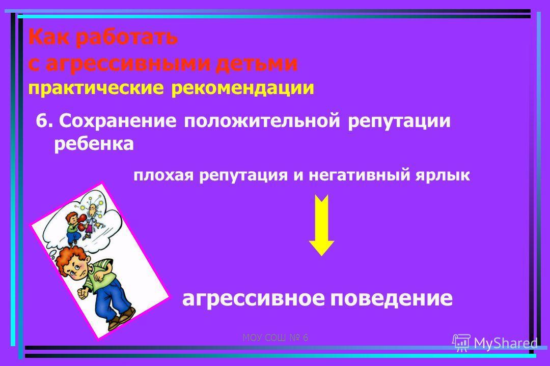МОУ СОШ 6 Как работать с агрессивными детьми практические рекомендации 6. Сохранение положительной репутации ребенка плохая репутация и негативный ярлык агрессивное поведение
