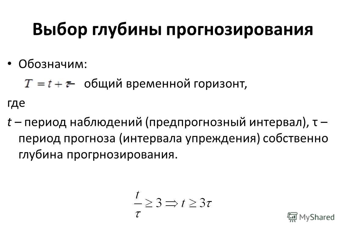 Выбор глубины прогнозирования Обозначим: – общий временной горизонт, где t – период наблюдений (пред прогнозный интервал), τ – период прогноза (интервала упреждения) собственно глубина прогнозирования.