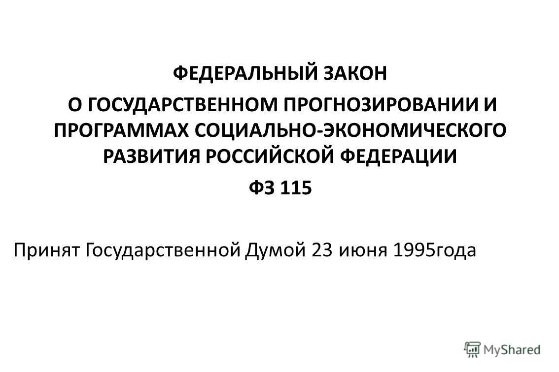 ФЕДЕРАЛЬНЫЙ ЗАКОН О ГОСУДАРСТВЕННОМ ПРОГНОЗИРОВАНИИ И ПРОГРАММАХ СОЦИАЛЬНО-ЭКОНОМИЧЕСКОГО РАЗВИТИЯ РОССИЙСКОЙ ФЕДЕРАЦИИ ФЗ 115 Принят Государственной Думой 23 июня 1995 года