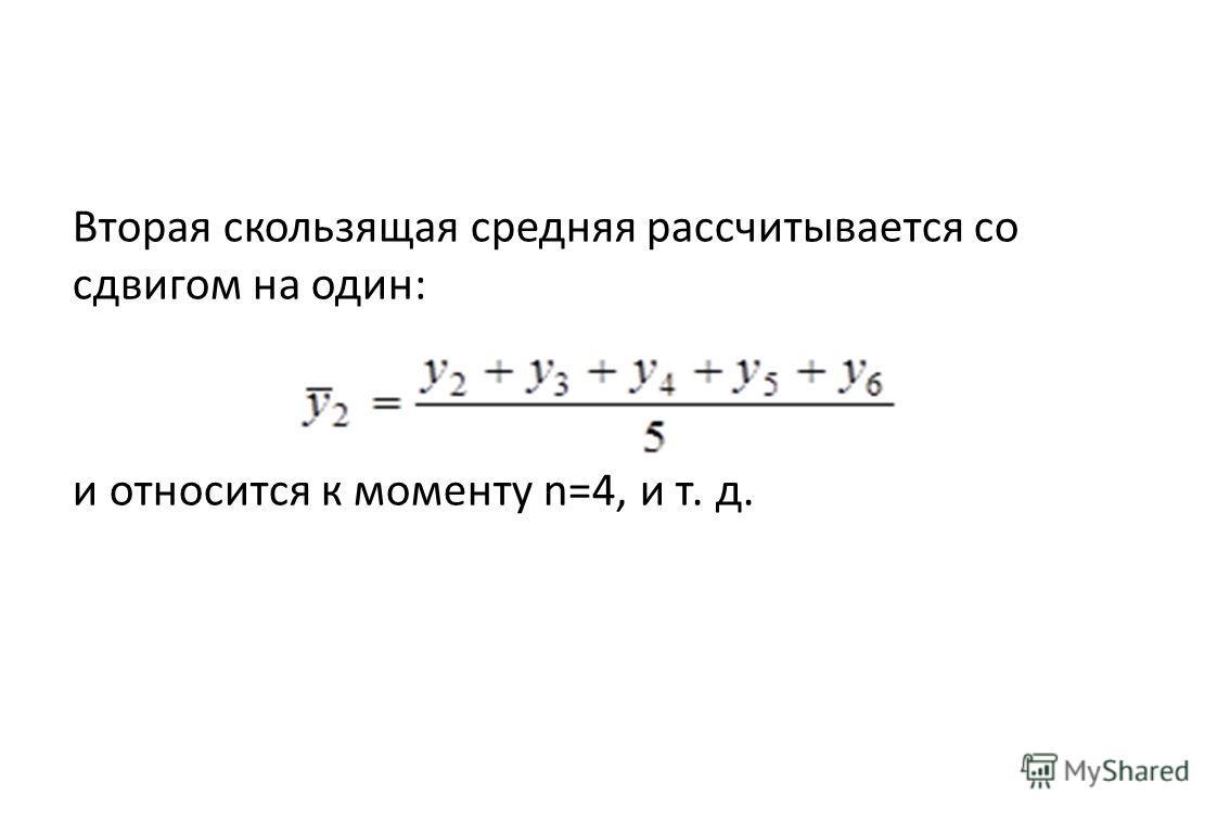 Вторая скользящая средняя рассчитывается со сдвигом на один: и относится к моменту n=4, и т. д.