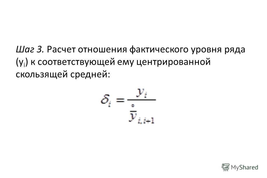 Шаг 3. Расчет отношения фактического уровня ряда (y i ) к соответствующей ему центрированной скользящей средней: