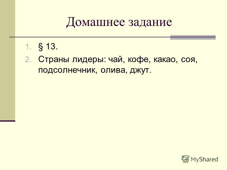 Домашнее задание 1. § 13. 2. Страны лидеры: чай, кофе, какао, соя, подсолнечник, олива, джут.