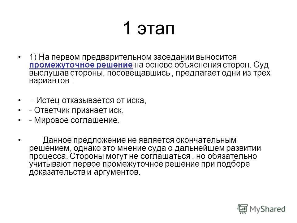 1 этап 1) На первом предварительном заседании выносится промежуточное решение на основе объяснения сторон. Суд выслушав стороны, посовещавшись, предлагает одни из трех вариантов : - Истец отказывается от иска, - Ответчик признает иск, - Мировое согла