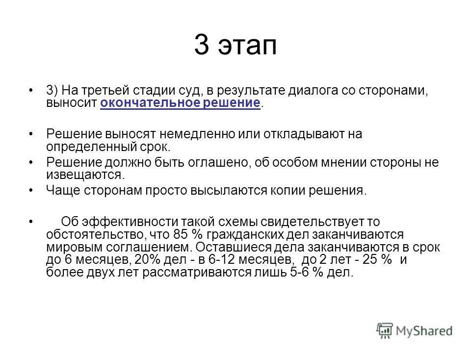 3 этап 3) На третьей стадии суд, в результате диалога со сторонами, выносит окончательное решение. Решение выносят немедленно или откладывают на определенный срок. Решение должно быть оглашено, об особом мнении стороны не извещаются. Чаще сторонам пр