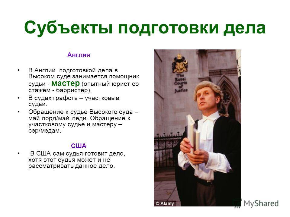 Субъекты подготовки дела Англия В Англии подготовкой дела в Высоком суде занимается помощник судьи - мастер (опытный юрист со стажем - барристер). В судах графств – участковые судьи. Обращение к судье Высокого суда – май лорд/май леди. Обращение к уч