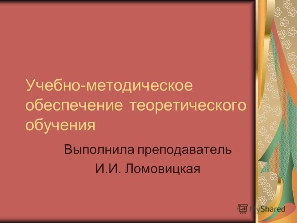 Учебно-методическое обеспечение теоретического обучения Выполнила преподаватель И.И. Ломовицкая
