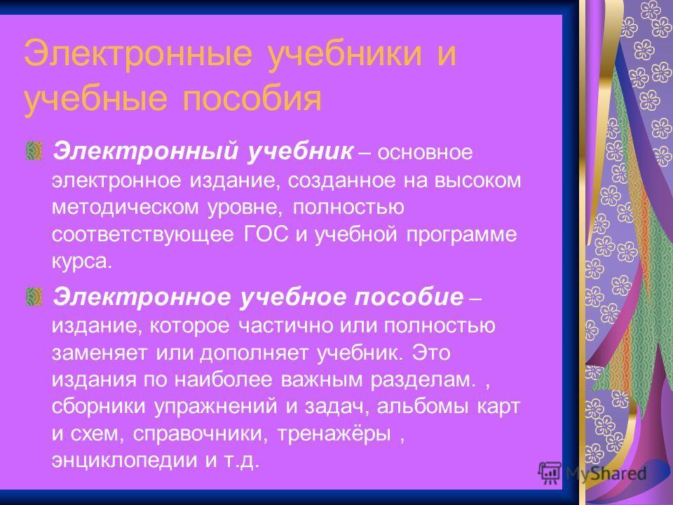 Электронные учебники и учебные пособия Электронный учебник – основное электронное издание, созданное на высоком методическом уровне, полностью соответствующее ГОС и учебной программе курса. Электронное учебное пособие – издание, которое частично или