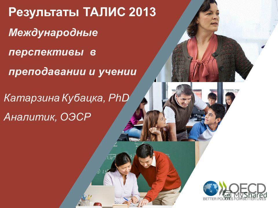 1 Результаты ТАЛИС 2013 Международные перспективы в преподавании и учении Катарзина Кубацка, PhD Аналитик, ОЭСР