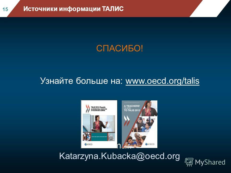 СПАСИБО! Узнайте больше на: www.oecd.org/talis Email: Katarzyna.Kubacka@oecd.org Mean mathematics performance, by school location, after acc ounting for socio-economic status Fig II.3.3 15 Источники информации ТАЛИС
