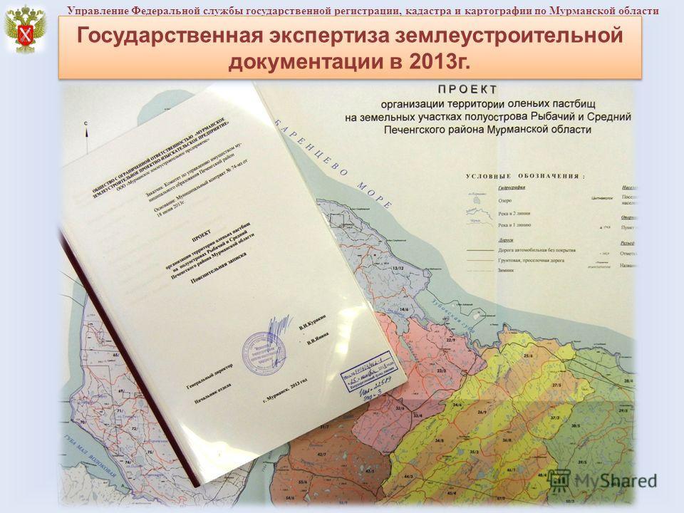 Управление Федеральной службы государственной регистрации, кадастра и картографии по Мурманской области Государственная экспертиза землеустроительной документации в 2013 г.
