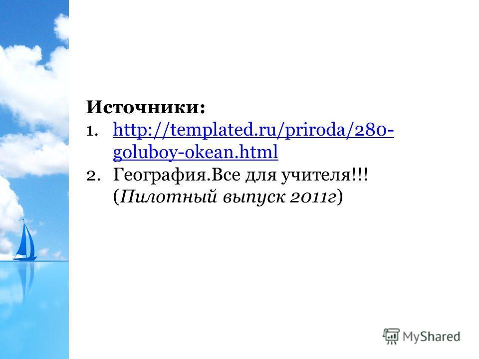 Источники: 1.http://templated.ru/priroda/280- goluboy-okean.htmlhttp://templated.ru/priroda/280- goluboy-okean.html 2.География.Все для учителя!!! (Пилотный выпуск 2011 г)