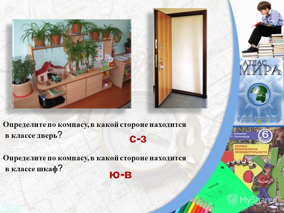Определите по компасу, в какой стороне находится в классе дверь ? Определите по компасу, в какой стороне находится в классе шкаф ? с-з ю-в
