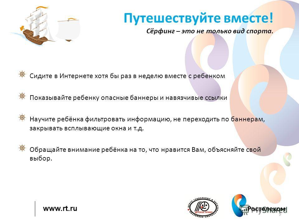 www.rt.ru Путешествуйте вместе! Сёрфинг – это не только вид спорта. Сидите в Интернете хотя бы раз в неделю вместе с ребенком Показывайте ребенку опасные баннеры и навязчивые ссылки Научите ребёнка фильтровать информацию, не переходить по баннерам, з