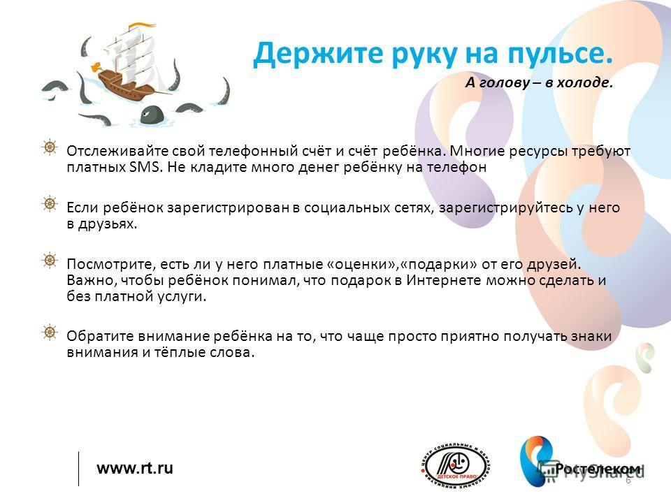 www.rt.ru Держите руку на пульсе. А голову – в холоде. Отслеживайте свой телефонный счёт и счёт ребёнка. Многие ресурсы требуют платных SMS. Не кладите много денег ребёнку на телефон Если ребёнок зарегистрирован в социальных сетях, зарегистрируйтесь