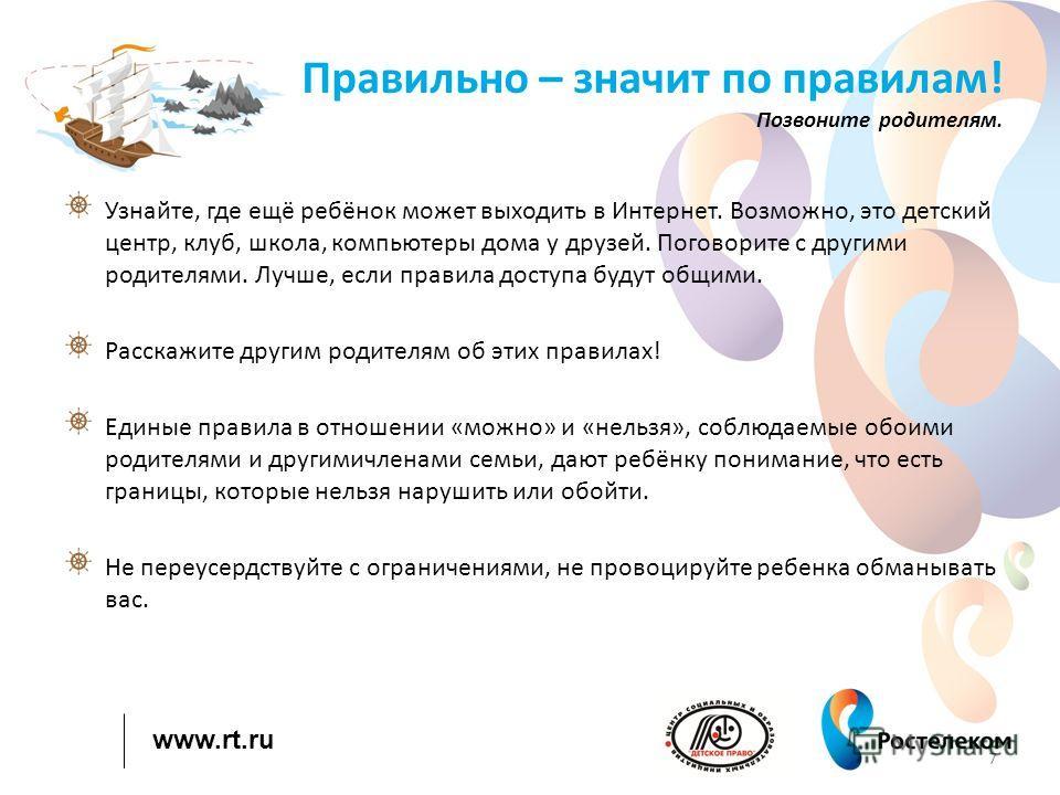 www.rt.ru Правильно – значит по правилам! Позвоните родителям. Узнайте, где ещё ребёнок может выходить в Интернет. Возможно, это детский центр, клуб, школа, компьютеры дома у друзей. Поговорите с другими родителями. Лучше, если правила доступа будут