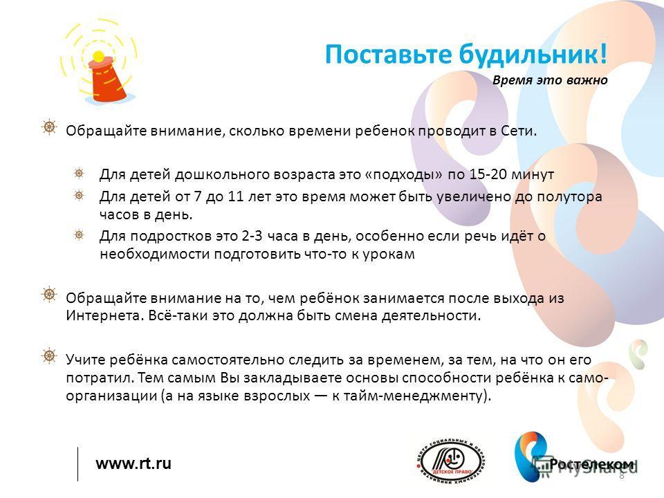 www.rt.ru Поставьте будильник! Время это важно Обращайте внимание, сколько времени ребенок проводит в Сети. Для детей дошкольного возраста это «подходы» по 15-20 минут Для детей от 7 до 11 лет это время может быть увеличено до полутора часов в день.