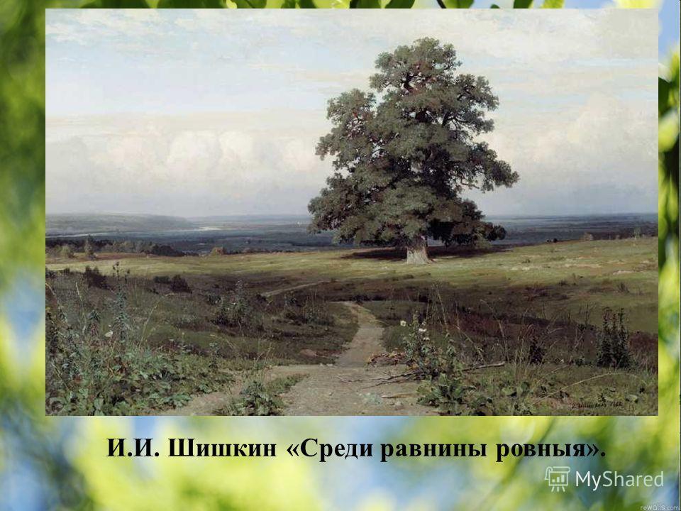 И.И. Шишкин «Среди равнины ровныя».