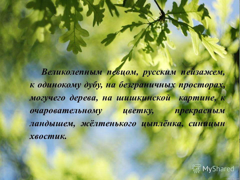 Великолепным певцом, русским пейзажем, к одинокому дубу, на безграничных просторах, могучего дерева, на шишкинской картине, к очаровательному цветку, прекрасным ландышем, жёлтенького цыплёнка, синицын хвостик.