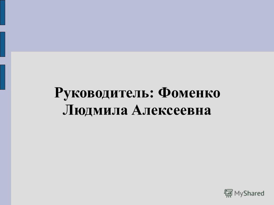 Руководитель: Фоменко Людмила Алексеевна