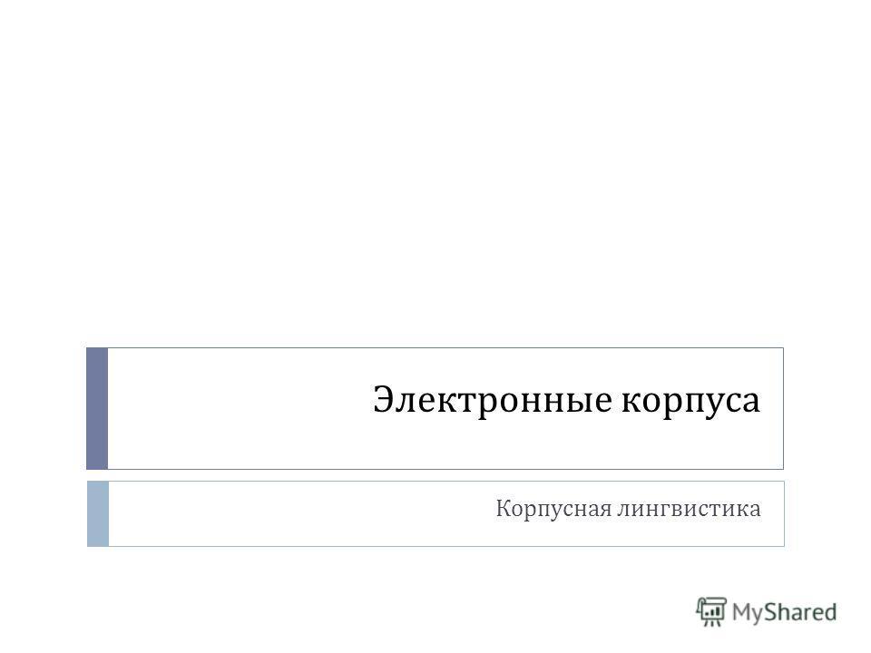 Электронные корпуса Корпусная лингвистика