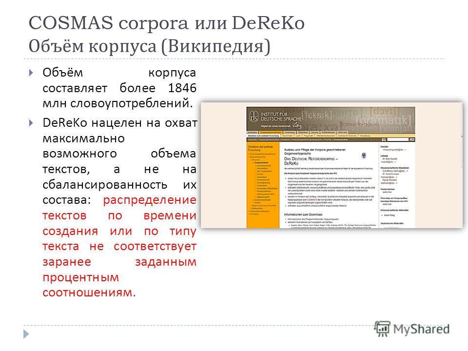 COSMAS corpora или DeReKo Объём корпуса ( Википедия ) Объём корпуса составляет более 1846 млн словоупотреблений. DeReKo нацелен на охват максимально возможного объема текстов, а не на сбалансированность их состава : распределение текстов по времени с