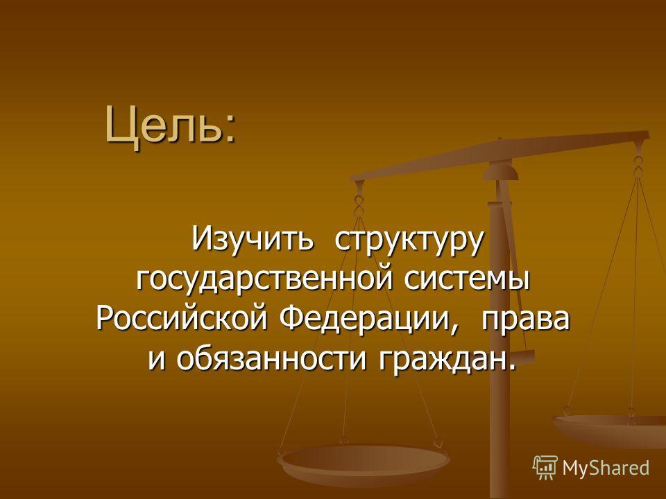 Цель: Изучить структуру государственной системы Российской Федерации, права и обязанности граждан. Изучить структуру государственной системы Российской Федерации, права и обязанности граждан.
