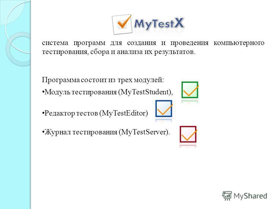 система программ для создания и проведения компьютерного тестирования, сбора и анализа их результатов. Программа состоит из трех модулей: Модуль тестирования (MyTestStudent), Редактор тестов (MyTestEditor) Журнал тестирования (MyTestServer).