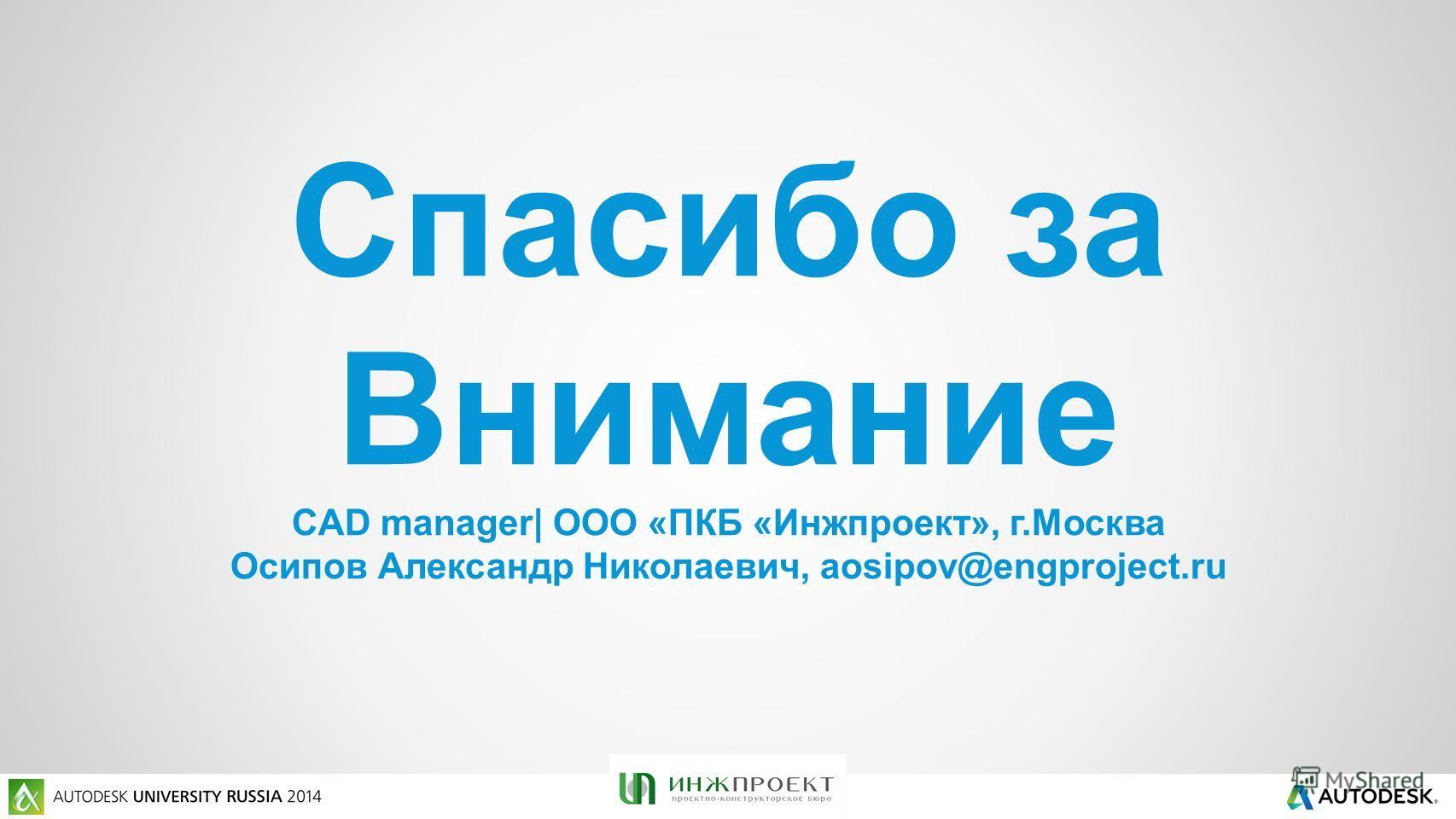 Спасибо за Внимание CAD manager| ООО «ПКБ «Инжпроект», г.Москва Осипов Александр Николаевич, aosipov@engproject.ru
