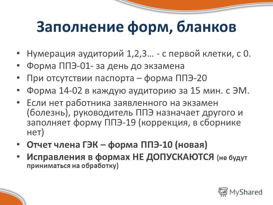 Заполнение форм, бланков Нумерация аудиторий 1,2,3… - с первой клетки, с 0. Форма ППЭ-01- за день до экзамена При отсутствии паспорта – форма ППЭ-20 Форма 14-02 в каждую аудиторию за 15 мин. с ЭМ. Если нет работника заявленного на экзамен (болезнь),
