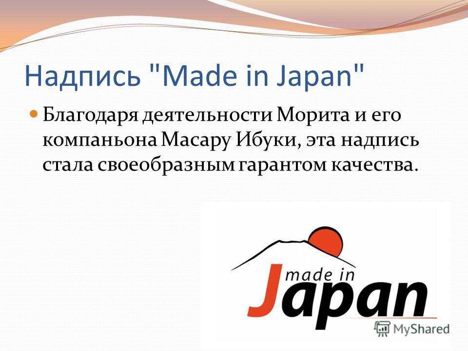 Надпись Made in Japan Благодаря деятельности Морита и его компаньона Масару Ибуки, эта надпись стала своеобразным гарантом качества.