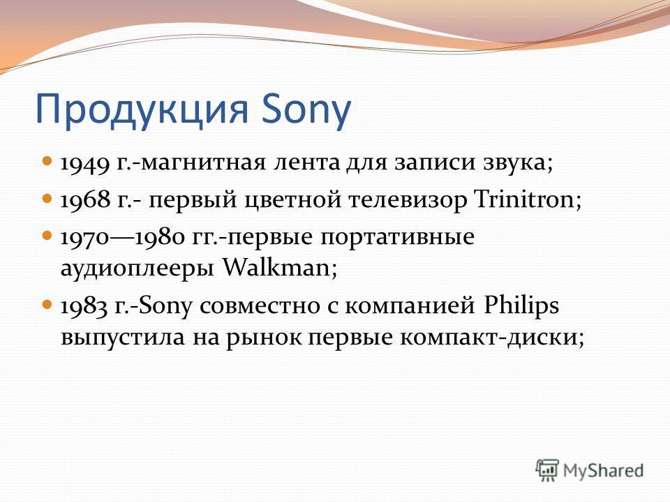 Продукция Sony 1949 г.-магнитная лента для записи звука; 1968 г.- первый цветной телевизор Trinitron; 19701980 гг.-первые портативные аудиоплееры Walkman; 1983 г.-Sony совместно с компанией Philips выпустила на рынок первые компакт-диски;
